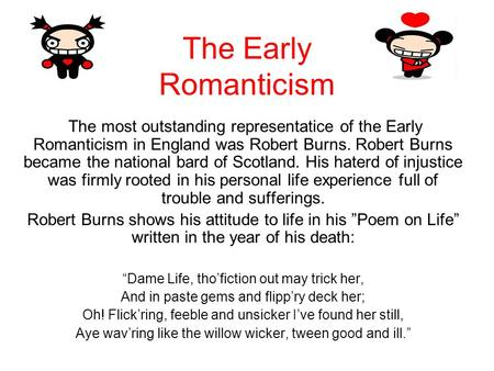 The Early Romanticism The most outstanding representatice of the Early Romanticism in England was Robert Burns. Robert Burns became the national bard of.