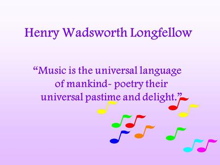 "Henry Wadsworth Longfellow ""Music is the universal language of mankind- poetry their universal pastime and delight."""