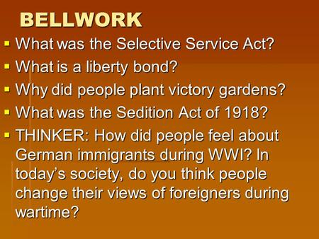 BELLWORK  What was the Selective Service Act?  What is a liberty bond?  Why did people plant victory gardens?  What was the Sedition Act of 1918? 