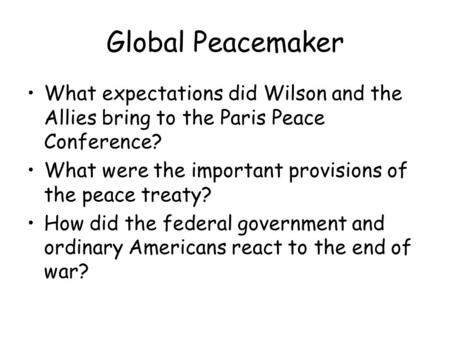 Global Peacemaker What expectations did Wilson and the Allies bring to the Paris Peace Conference? What were the important provisions of the peace treaty?