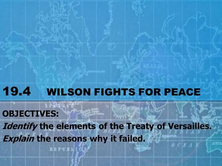 19.4 WILSON FIGHTS FOR PEACE OBJECTIVES: Identify the elements of the Treaty of Versailles. Explain the reasons why it failed.