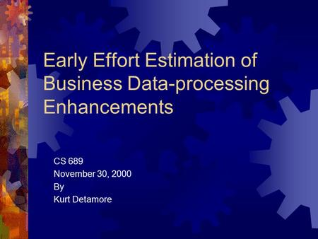 Early Effort Estimation of Business Data-processing Enhancements CS 689 November 30, 2000 By Kurt Detamore.