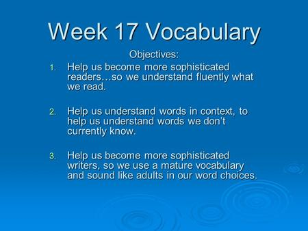 Week 17 Vocabulary Objectives: 1. Help us become more sophisticated readers…so we understand fluently what we read. 2. Help us understand words in context,