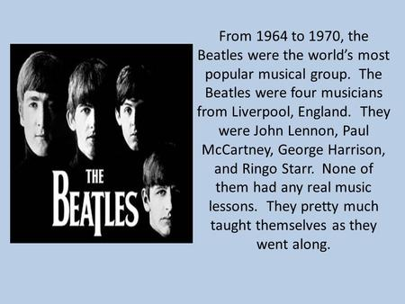 From 1964 to 1970, the Beatles were the world's most popular musical group. The Beatles were four musicians from Liverpool, England. They were John Lennon,