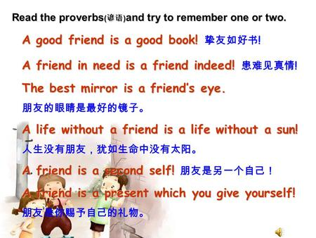 Read the proverbs ( 谚语 ) and try to remember one or two. A good friend is a good book! A good friend is a good book! 挚友如好书 ! A friend in need is a friend.