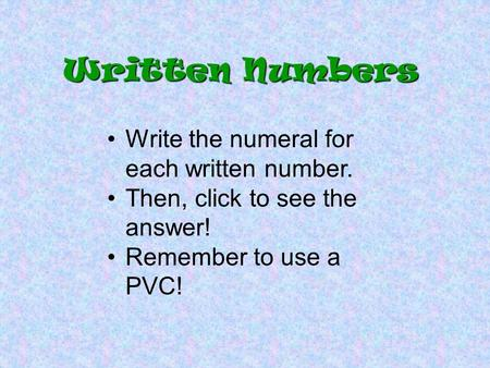 Written Numbers Write the numeral for each written number. Then, click to see the answer! Remember to use a PVC!