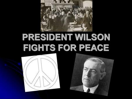 "PRESIDENT WILSON FIGHTS FOR PEACE. Treaty of Versailles Allies have a desire to ""get back at Germany"" = reparations Allies have a desire to ""get back."