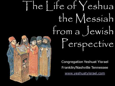The Life of Yeshua the Messiah from a Jewish Perspective Congregation Yeshuat Yisrael Franklin/Nashville Tennessee www.yeshuatyisrael.com.