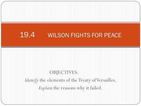 OBJECTIVES: Identify the elements of the Treaty of Versailles. Explain the reasons why it failed. 19.4 WILSON FIGHTS FOR PEACE.