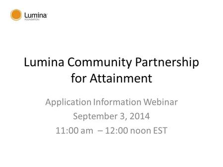Lumina Community Partnership for Attainment Application Information Webinar September 3, 2014 11:00 am – 12:00 noon EST.