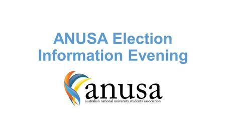 ANUSA Election Information Evening. Election Timeframe Held week 5/6/7 of term 3, semester two Results announced on the Friday and Monday following Elected.