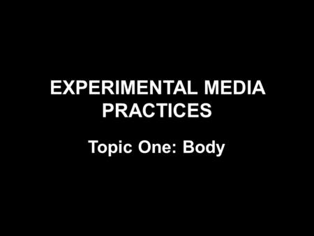 EXPERIMENTAL MEDIA PRACTICES Topic One: Body. Key Concepts & Genres Body Art Performance Art Subjectivity, identity, embodiment Exchange and engagement.