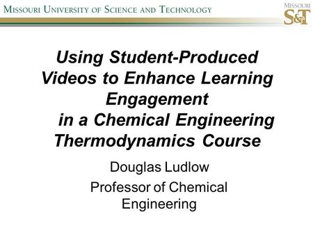 Using Student-Produced Videos to Enhance Learning Engagement in a Chemical Engineering Thermodynamics Course Douglas Ludlow Professor of Chemical Engineering.