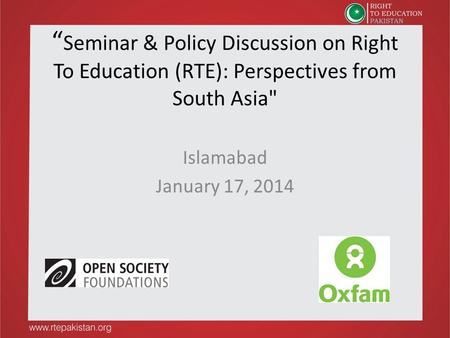 """Seminar & Policy Discussion on Right To Education (RTE): Perspectives from South Asia Islamabad January 17, 2014."