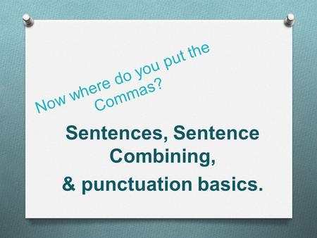 Now where do you put the Commas? Sentences, Sentence Combining, & punctuation basics.