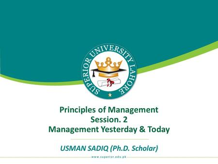 Principles of Management Session. 2 Management Yesterday & Today USMAN SADIQ (Ph.D. Scholar)