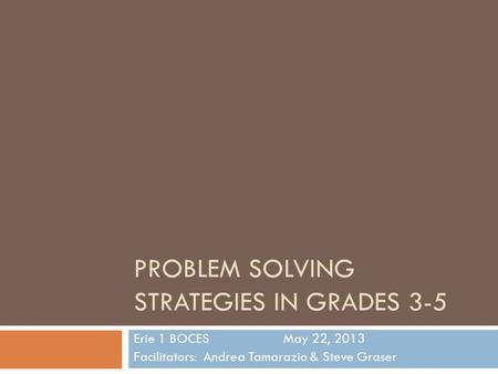 PROBLEM SOLVING STRATEGIES IN GRADES 3-5 Erie 1 BOCESMay 22, 2013 Facilitators: Andrea Tamarazio & Steve Graser.