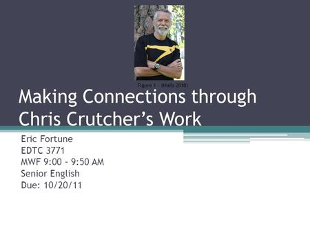 Making Connections through Chris Crutcher's Work Eric Fortune EDTC 3771 MWF 9:00 – 9:50 AM Senior English Due: 10/20/11 Figure 1 – (Halls 2010)