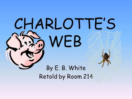 CHARLOTTE'S WEB By E. B. White Retold by Room 214.