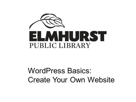 WordPress Basics: Create Your Own Website. Today's Session  Defining terms  Setting up your site  Creating your first post  Creating your first.