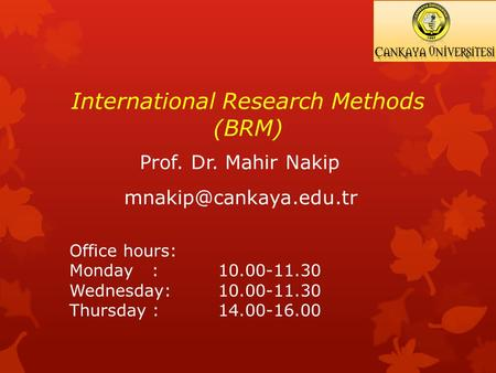 International Research Methods (BRM) Prof. Dr. Mahir Nakip Office hours: Monday : 10.00-11.30 Wednesday: 10.00-11.30 Thursday : 14.00-16.00.