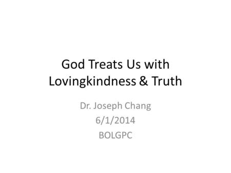 God Treats Us with Lovingkindness & Truth Dr. Joseph Chang 6/1/2014 BOLGPC.