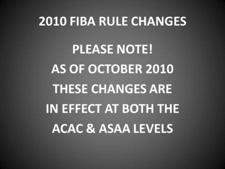 2010 FIBA RULE CHANGES PLEASE NOTE! AS OF OCTOBER 2010 THESE CHANGES ARE IN EFFECT AT BOTH THE ACAC & ASAA LEVELS.