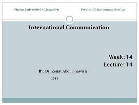 Pharos University In Alexandria Faculty of Mass communication International Communication Week :14 Lecture :14 B y: Dr: Zenat Abou Shawish 2013.