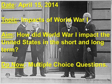Date: April 15, 2014 Topic: Impacts of World War I Aim: How did World War I impact the United States in the short and long term? Do Now: Multiple Choice.