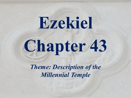 Ezekiel Chapter 43 Theme: Description of the Millennial Temple.