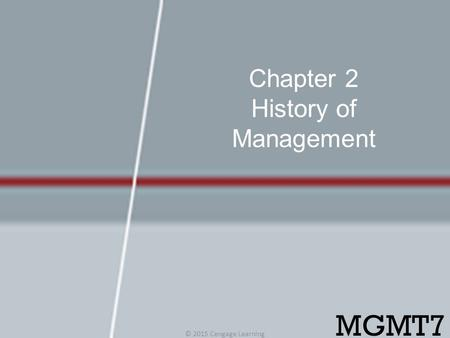 Chapter 2 History of Management © 2015 Cengage Learning MGMT7.