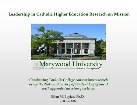 Conducting Catholic College consortium research using the National Survey of Student Engagement with appended mission questions Ellen M. Boylan, Ph.D.