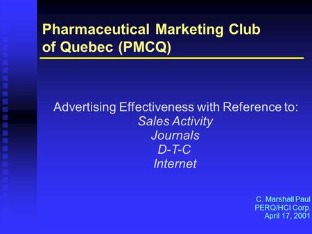 Pharmaceutical Marketing Club of Quebec (PMCQ) Advertising Effectiveness with Reference to: Sales Activity Journals D-T-C Internet C. Marshall Paul PERQ/HCI.