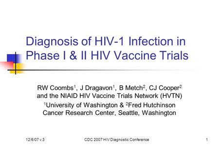 12/6/07 v.3CDC 2007 HIV Diagnostic Conference1 Diagnosis of HIV-1 Infection in Phase I & II HIV Vaccine Trials RW Coombs 1, J Dragavon 1, B Metch 2, CJ.