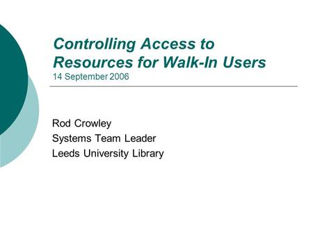 Controlling Access to Resources for Walk-In Users 14 September 2006 Rod Crowley Systems Team Leader Leeds University Library.