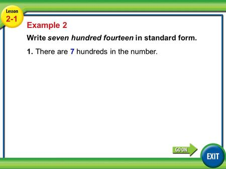 Lesson 2-1 Example 2 2-1 Example 2 Write seven hundred fourteen in standard form. 1.There are 7 hundreds in the number.