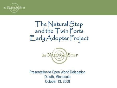 The Natural Step and the Twin Ports Early Adopter Project Presentation to Open World Delegation Duluth, Minnesota October 13, 2008.