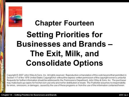 © 2007 John Wiley & Sons Chapter 14 – Setting Priorities for Businesses and Brands PPT 14-1 Setting Priorities for Businesses and Brands – The Exit, Milk,