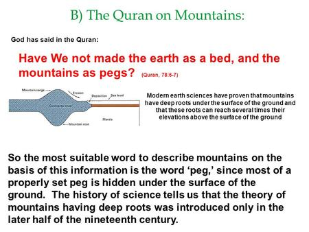 B) The Quran on Mountains: God has said in the Quran: Have We not made the earth as a bed, and the mountains as pegs? (Quran, 78:6-7) Modern earth sciences.