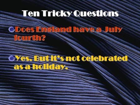 Ten Tricky Questions Does England have a July fourth? Yes. But it's not celebrated as a holiday.