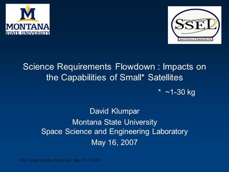NSF Small Satellite Workshop - May 15-17,2007 Science Requirements Flowdown : Impacts on the Capabilities of Small* Satellites David Klumpar Montana State.