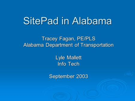 SitePad in Alabama Tracey Fagan, PE/PLS Alabama Department of Transportation Lyle Mallett Info Tech September 2003.