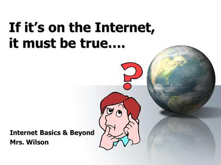 If it's on the Internet, it must be true…. Internet Basics & Beyond Mrs. Wilson.