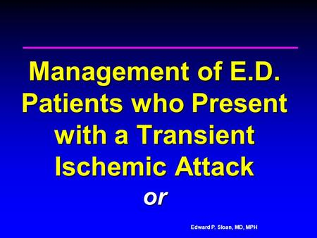 Edward P. Sloan, MD, MPH Management of E.D. Patients who Present with a Transient Ischemic Attack or.