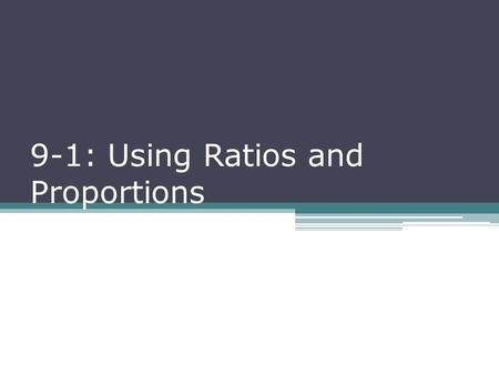 9-1: Using Ratios and Proportions. R ATIO : A comparison of two numbers by division ▫ Ratios can be written a variety of ways  45 to 340  45:340  45.