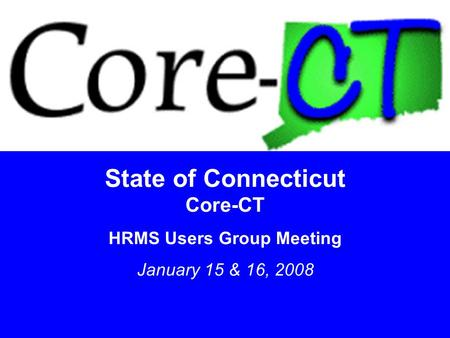 1 State of Connecticut Core-CT HRMS Users Group Meeting January 15 & 16, 2008.
