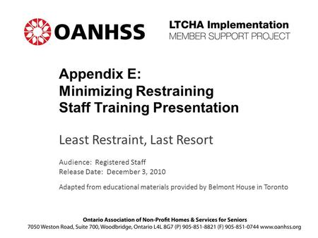 Appendix E: Minimizing Restraining Staff Training Presentation Least Restraint, Last Resort Audience: Registered Staff Release Date: December 3, 2010 Adapted.