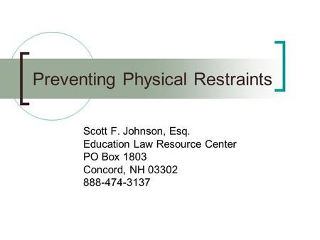Preventing Physical Restraints Scott F. Johnson, Esq. Education Law Resource Center PO Box 1803 Concord, NH 03302 888-474-3137.