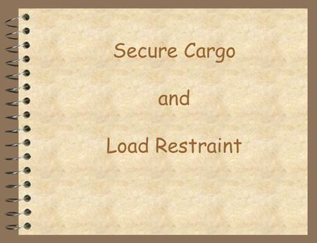 Secure Cargo and Load Restraint. Introduction This section will discuss several types of load restraint but will not attempt to cover all of the available.