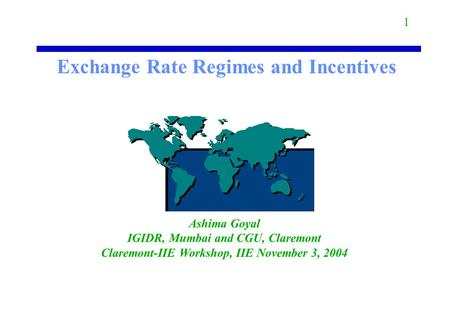 Exchange Rate Regimes and Incentives Ashima Goyal IGIDR, Mumbai and CGU, Claremont Claremont-IIE Workshop, IIE November 3, 2004 1.